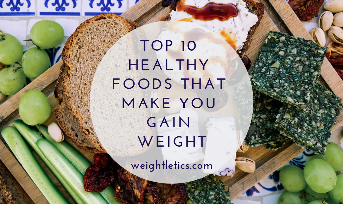 Top 10 Healthy Foods That Make You Gain Weight